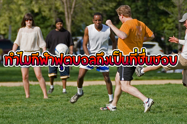 ทำไมกีฬาฟุตบอลถึงเป็นที่ชื่นชอบ