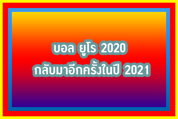 บอล ยูโร 2020 กลับมาอีกครั้งในปี 2021